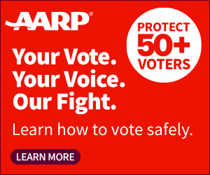AARP - You Vote. Your Voice. Our Fight. Learn how to vote safely. PROTECT 50+ VOTERS (LEARN MORE)